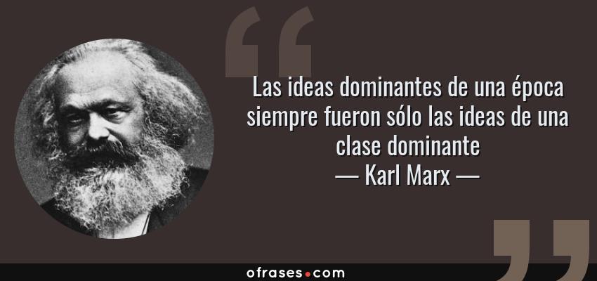 Frases de Karl Marx - Las ideas dominantes de una época siempre fueron sólo las ideas de una clase dominante