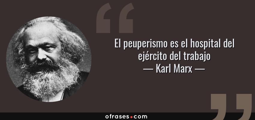 Frases de Karl Marx - El peuperismo es el hospital del ejército del trabajo
