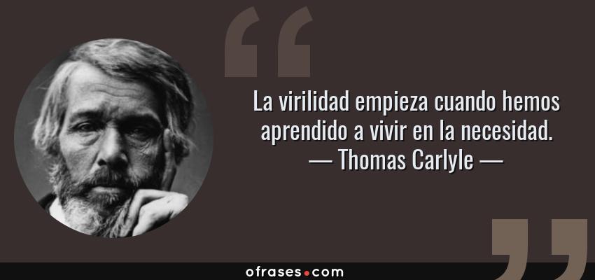 Frases de Thomas Carlyle - La virilidad empieza cuando hemos aprendido a vivir en la necesidad.