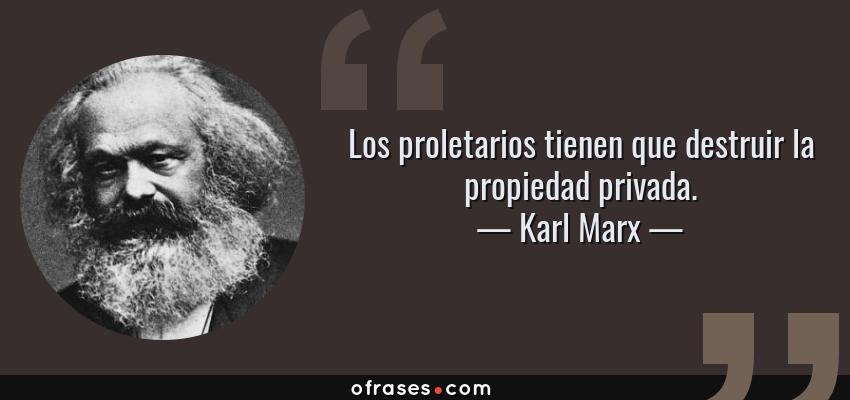 Frases de Karl Marx - Los proletarios tienen que destruir la propiedad privada.