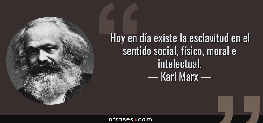 Frases de Karl Marx - Hoy en día existe la esclavitud en el sentido social, físico, moral e intelectual.