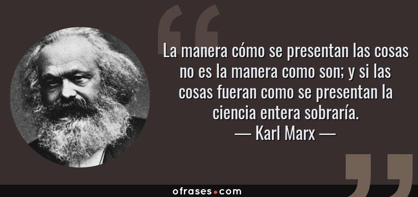 Frases de Karl Marx - La manera cómo se presentan las cosas no es la manera como son; y si las cosas fueran como se presentan la ciencia entera sobraría.