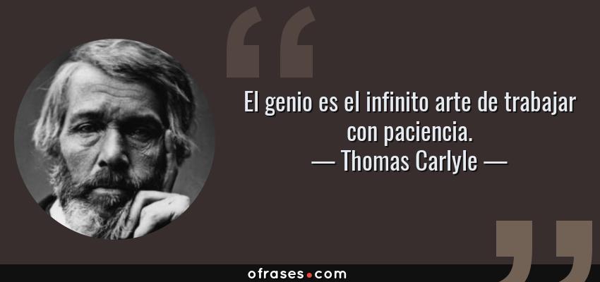 Frases de Thomas Carlyle - El genio es el infinito arte de trabajar con paciencia.