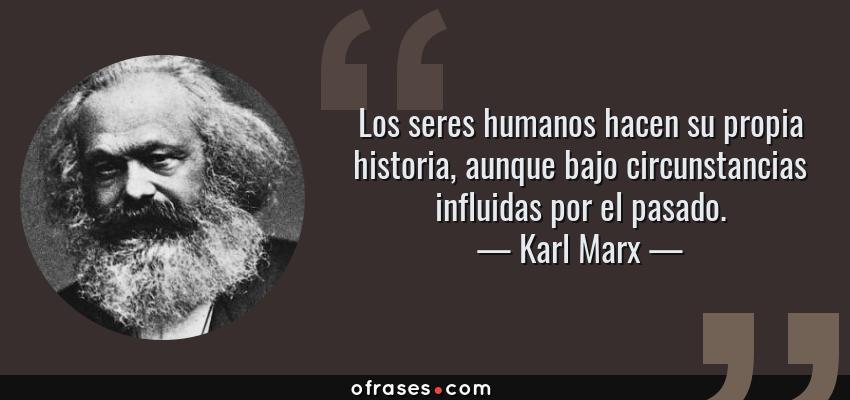 Frases de Karl Marx - Los seres humanos hacen su propia historia, aunque bajo circunstancias influidas por el pasado.