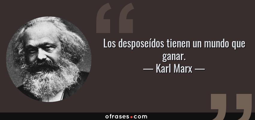 Frases de Karl Marx - Los desposeídos tienen un mundo que ganar.