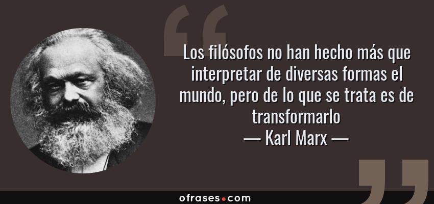 Frases de Karl Marx - Los filósofos no han hecho más que interpretar de diversas formas el mundo, pero de lo que se trata es de transformarlo
