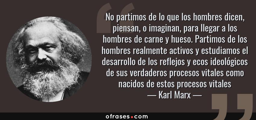 Frases de Karl Marx - No partimos de lo que los hombres dicen, piensan, o imaginan, para llegar a los hombres de carne y hueso. Partimos de los hombres realmente activos y estudiamos el desarrollo de los reflejos y ecos ideológicos de sus verdaderos procesos vitales como nacidos de estos procesos vitales