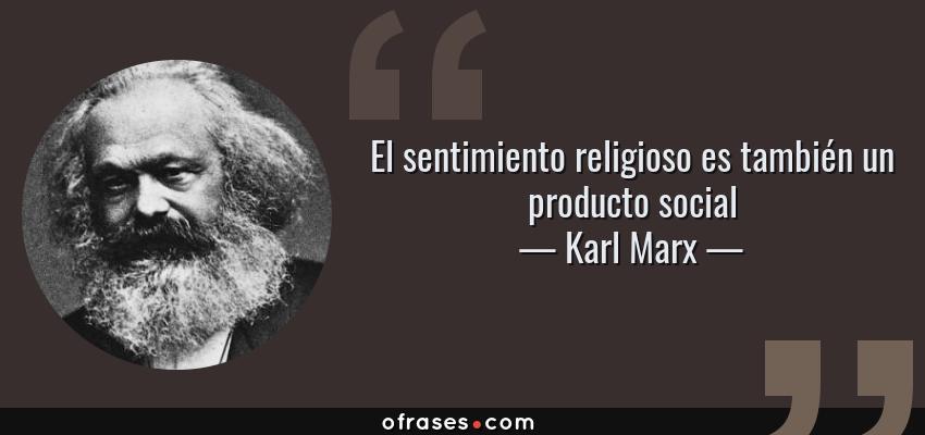 Frases de Karl Marx - El sentimiento religioso es también un producto social