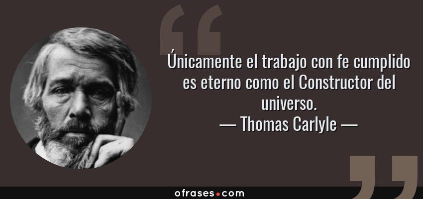 Frases de Thomas Carlyle - Únicamente el trabajo con fe cumplido es eterno como el Constructor del universo.