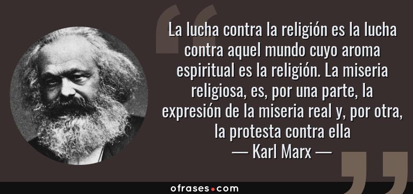 Frases de Karl Marx - La lucha contra la religión es la lucha contra aquel mundo cuyo aroma espiritual es la religión. La miseria religiosa, es, por una parte, la expresión de la miseria real y, por otra, la protesta contra ella