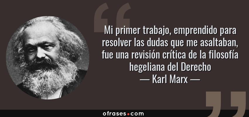 Frases de Karl Marx - Mi primer trabajo, emprendido para resolver las dudas que me asaltaban, fue una revisión crítica de la filosofía hegeliana del Derecho