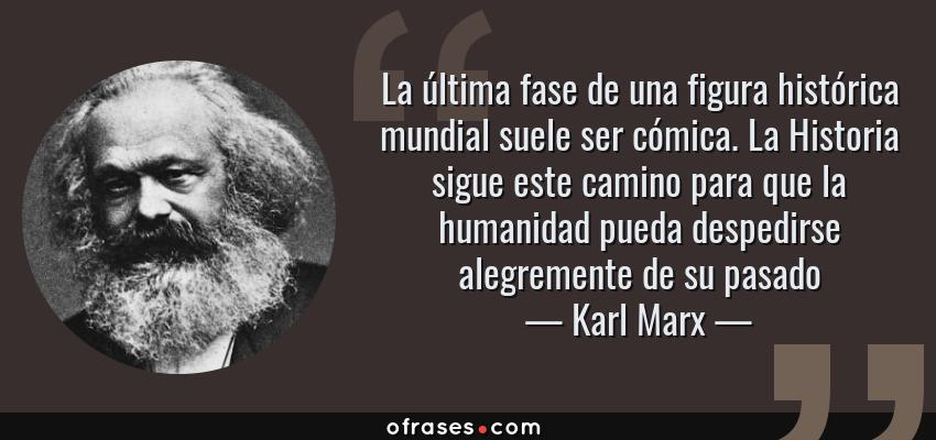 Frases de Karl Marx - La última fase de una figura histórica mundial suele ser cómica. La Historia sigue este camino para que la humanidad pueda despedirse alegremente de su pasado