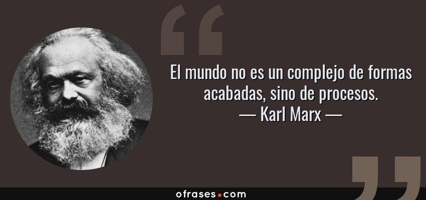 Frases de Karl Marx - El mundo no es un complejo de formas acabadas, sino de procesos.