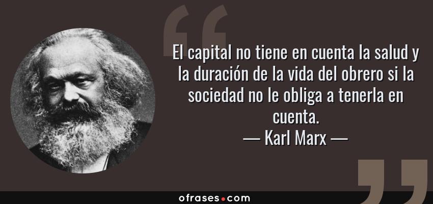 Frases de Karl Marx - El capital no tiene en cuenta la salud y la duración de la vida del obrero si la sociedad no le obliga a tenerla en cuenta.