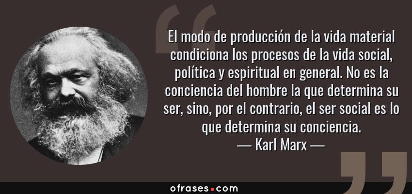 Frases de Karl Marx - El modo de producción de la vida material condiciona los procesos de la vida social, política y espiritual en general. No es la conciencia del hombre la que determina su ser, sino, por el contrario, el ser social es lo que determina su conciencia.