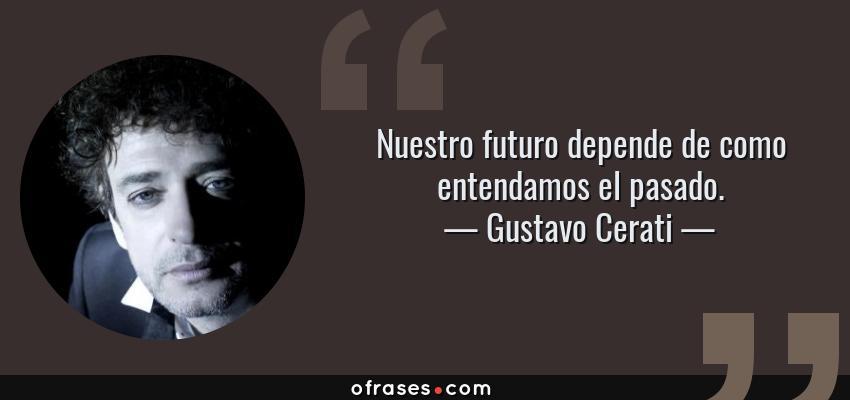 Frases de Gustavo Cerati - Nuestro futuro depende de como entendamos el pasado.