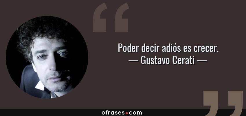 Frases de Gustavo Cerati - Poder decir adiós es crecer.