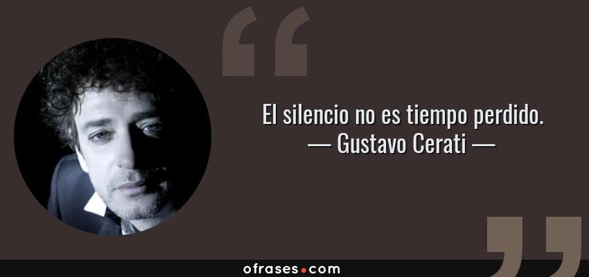 Frases de Gustavo Cerati - El silencio no es tiempo perdido.