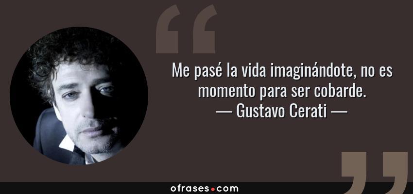 Frases de Gustavo Cerati - Me pasé la vida imaginándote, no es momento para ser cobarde.