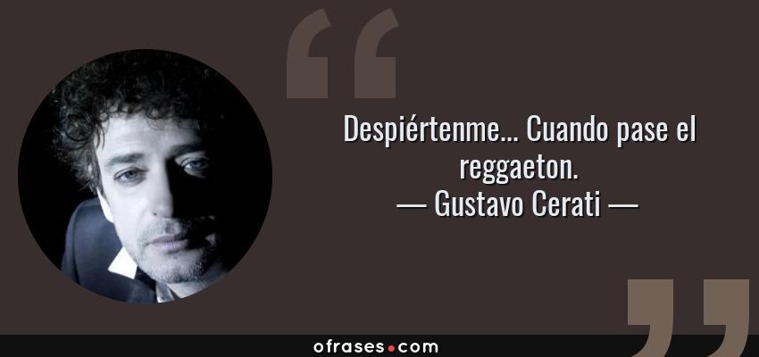 Frases de Gustavo Cerati - Despiértenme... Cuando pase el reggaeton.