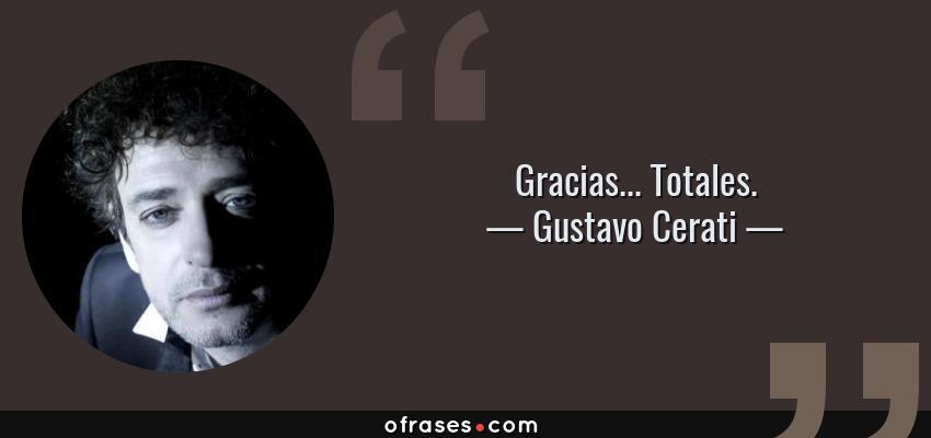 Frases de Gustavo Cerati - Gracias... Totales.