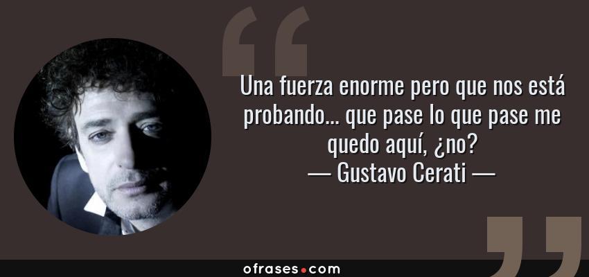 Frases de Gustavo Cerati - Una fuerza enorme pero que nos está probando... que pase lo que pase me quedo aquí, ¿no?
