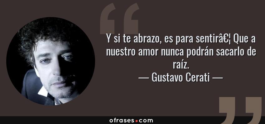 Frases de Gustavo Cerati - Y si te abrazo, es para sentir… Que a nuestro amor nunca podrán sacarlo de raíz.