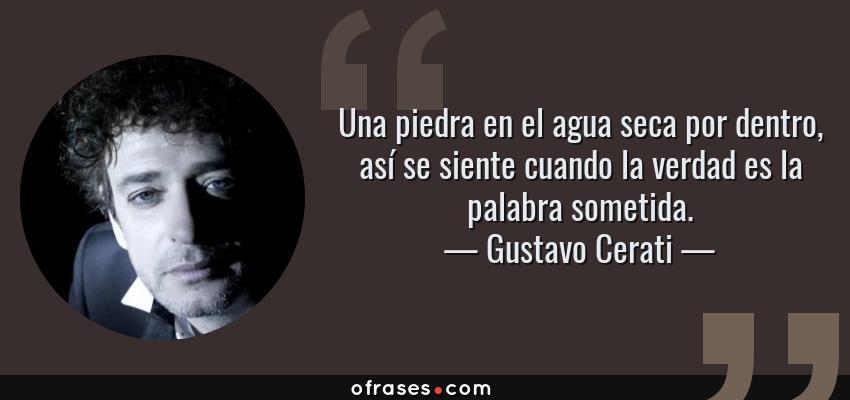 Frases de Gustavo Cerati - Una piedra en el agua seca por dentro, así se siente cuando la verdad es la palabra sometida.