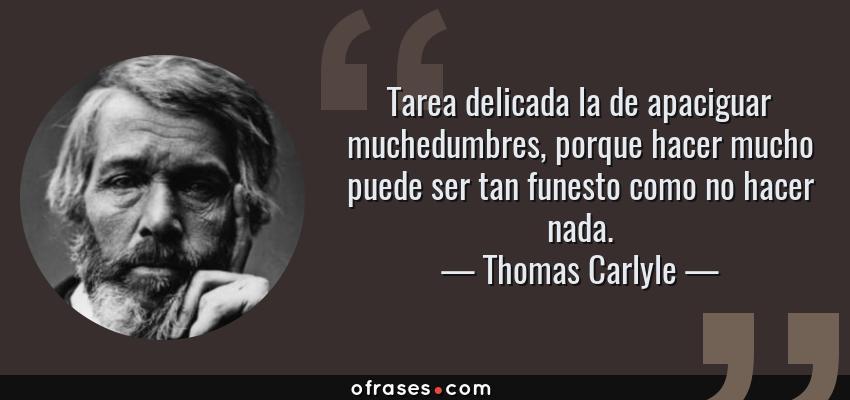 Frases de Thomas Carlyle - Tarea delicada la de apaciguar muchedumbres, porque hacer mucho puede ser tan funesto como no hacer nada.