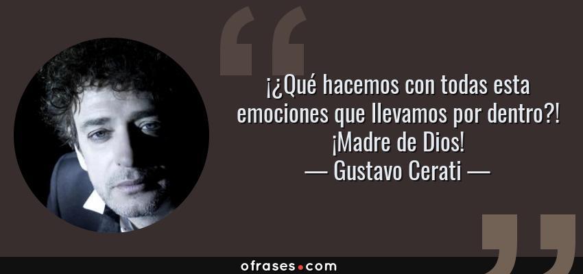 Frases de Gustavo Cerati - ¡¿Qué hacemos con todas esta emociones que llevamos por dentro?! ¡Madre de Dios!
