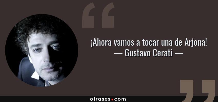 Frases de Gustavo Cerati - ¡Ahora vamos a tocar una de Arjona!