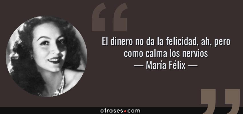Frases de María Félix - El dinero no da la felicidad, ah, pero como calma los nervios
