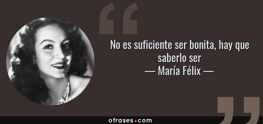 Frases de María Félix - No es suficiente ser bonita, hay que saberlo ser