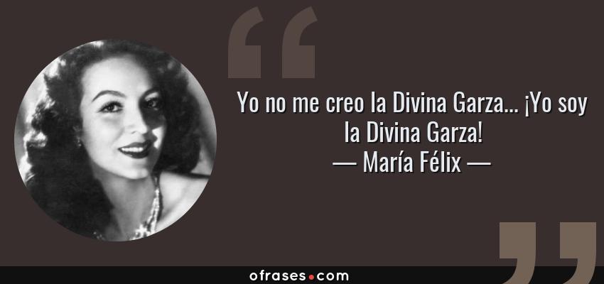 Frases de María Félix - Yo no me creo la Divina Garza... ¡Yo soy la Divina Garza!