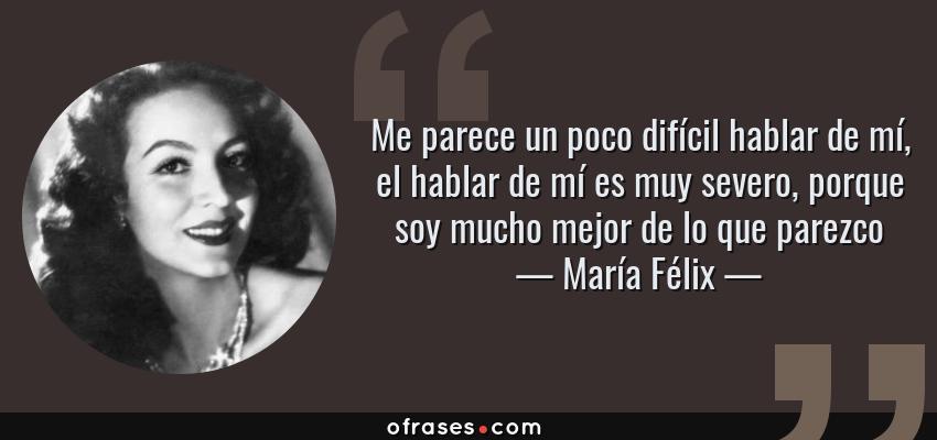 Frases de María Félix - Me parece un poco difícil hablar de mí, el hablar de mí es muy severo, porque soy mucho mejor de lo que parezco