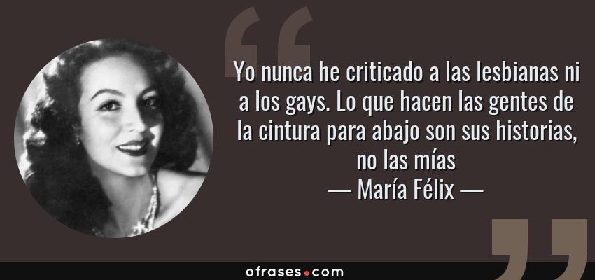 Frases de María Félix - Yo nunca he criticado a las lesbianas ni a los gays. Lo que hacen las gentes de la cintura para abajo son sus historias, no las mías