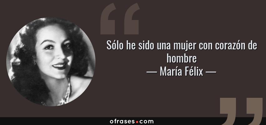 Frases de María Félix - Sólo he sido una mujer con corazón de hombre