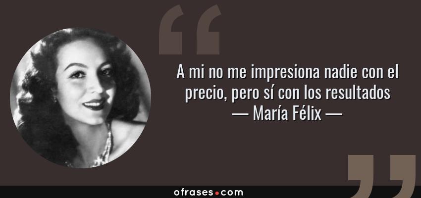 Frases de María Félix - A mi no me impresiona nadie con el precio, pero sí con los resultados