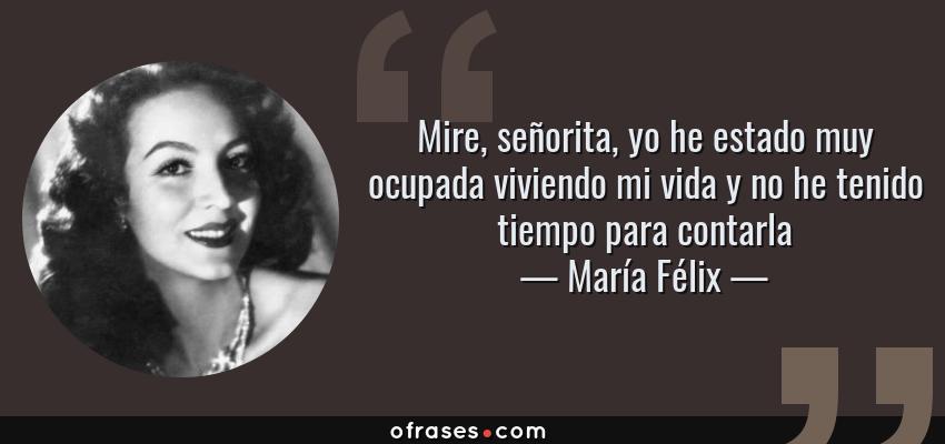Frases de María Félix - Mire, señorita, yo he estado muy ocupada viviendo mi vida y no he tenido tiempo para contarla