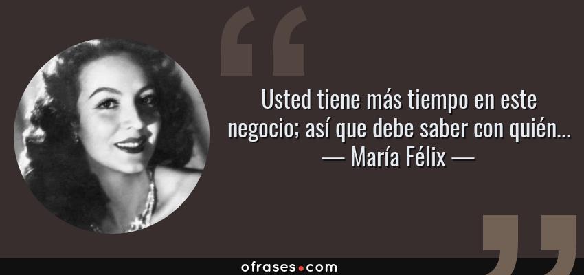 Frases de María Félix - Usted tiene más tiempo en este negocio; así que debe saber con quién...