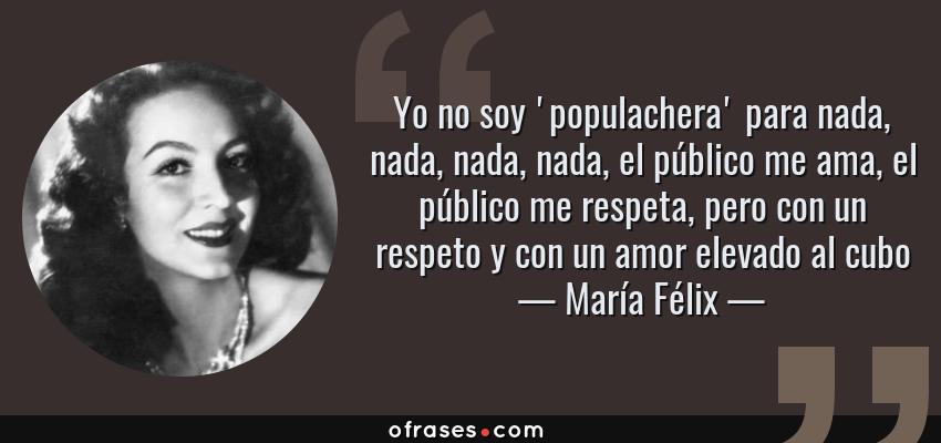 Frases de María Félix - Yo no soy 'populachera' para nada, nada, nada, nada, el público me ama, el público me respeta, pero con un respeto y con un amor elevado al cubo