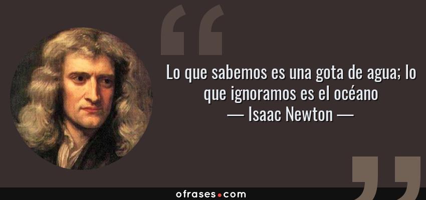 Frases de Isaac Newton - Lo que sabemos es una gota de agua; lo que ignoramos es el océano