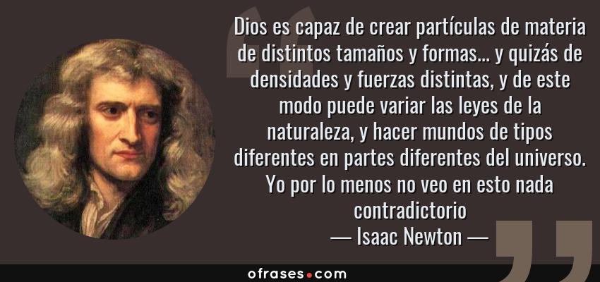 Frases de Isaac Newton - Dios es capaz de crear partículas de materia de distintos tamaños y formas... y quizás de densidades y fuerzas distintas, y de este modo puede variar las leyes de la naturaleza, y hacer mundos de tipos diferentes en partes diferentes del universo. Yo por lo menos no veo en esto nada contradictorio