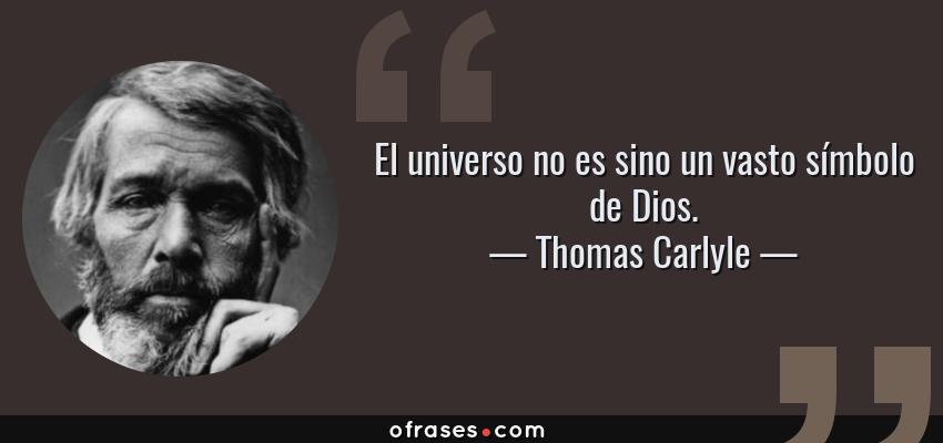 Frases de Thomas Carlyle - El universo no es sino un vasto símbolo de Dios.