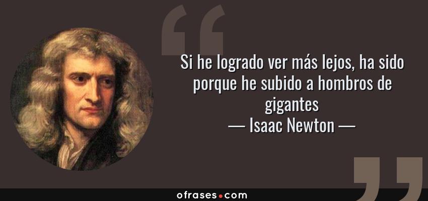 Frases de Isaac Newton - Si he logrado ver más lejos, ha sido porque he subido a hombros de gigantes