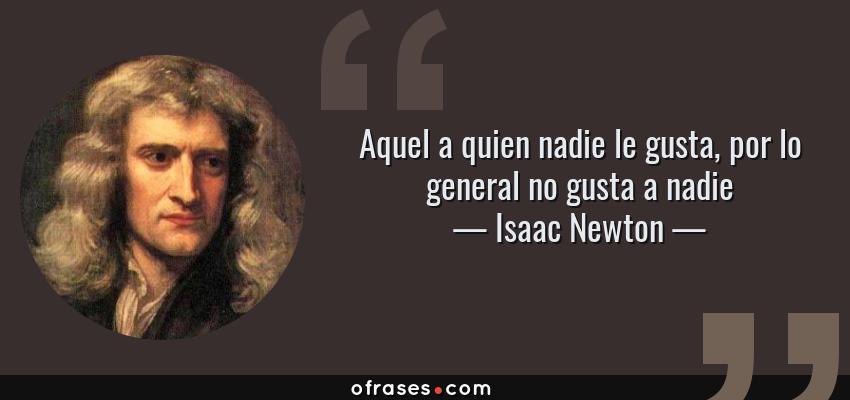 Frases de Isaac Newton - Aquel a quien nadie le gusta, por lo general no gusta a nadie