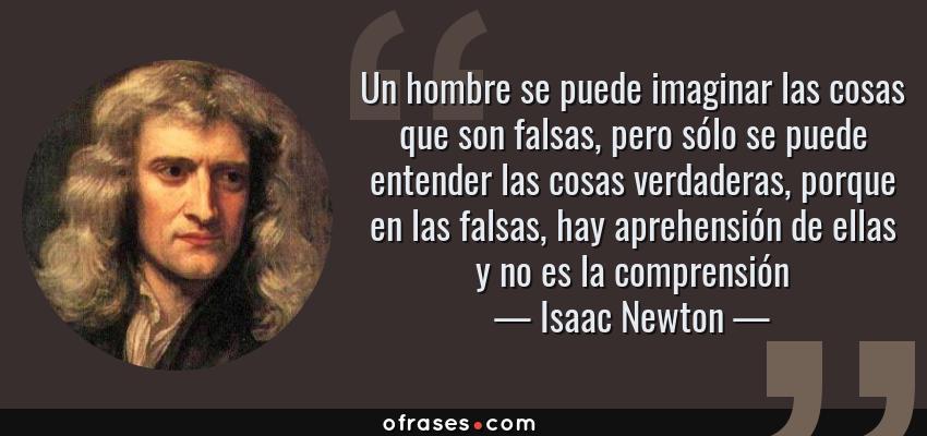 Frases de Isaac Newton - Un hombre se puede imaginar las cosas que son falsas, pero sólo se puede entender las cosas verdaderas, porque en las falsas, hay aprehensión de ellas y no es la comprensión