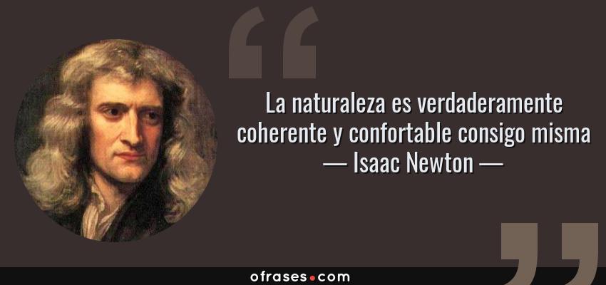 Frases de Isaac Newton - La naturaleza es verdaderamente coherente y confortable consigo misma
