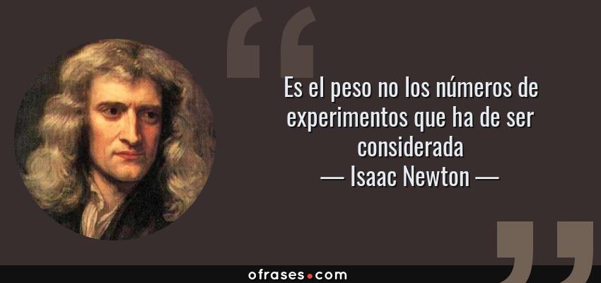 Frases de Isaac Newton - Es el peso no los números de experimentos que ha de ser considerada