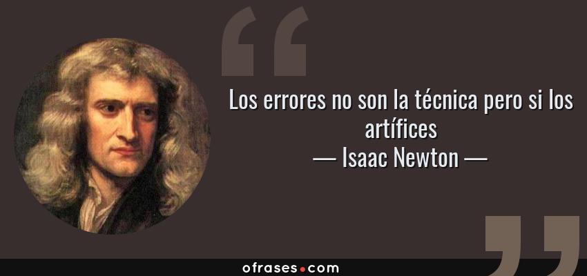 Frases de Isaac Newton - Los errores no son la técnica pero si los artífices